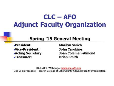 CLC – AFO Adjunct Faculty Organization Spring '15 General Meeting President: Marilyn Sarich Vice-President: John Carobine Acting Secretary: Joan Coleman-Almond.