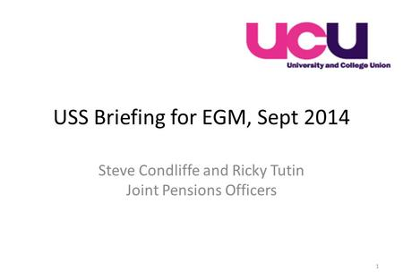USS Briefing for EGM, Sept 2014 Steve Condliffe and Ricky Tutin Joint Pensions Officers 1.