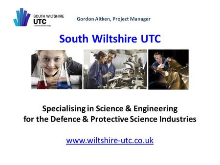 Gordon Aitken, Project Manager South Wiltshire UTC Specialising in Science & Engineering for the Defence & Protective Science Industries www.wiltshire-utc.co.uk.