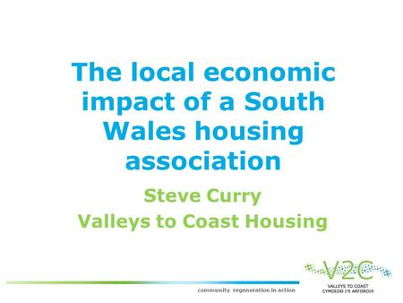 Community regeneration in action The local economic impact of a South Wales housing association Steve Curry Valleys to Coast Housing.