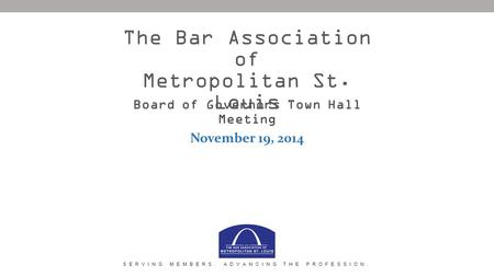 Board of Governors Town Hall Meeting November 19, 2014 The Bar Association of Metropolitan St. Louis SERVING MEMBERS. ADVANCING THE PROFESSION.