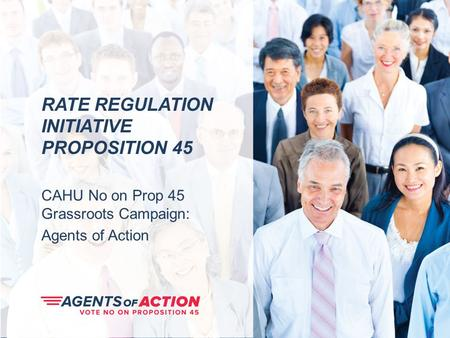 RATE REGULATION INITIATIVE PROPOSITION 45 CAHU No on Prop 45 Grassroots Campaign: Agents of Action.