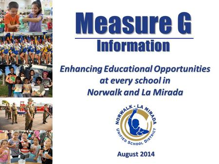 Measure G Information August 2014 Enhancing Educational Opportunities at every school in Norwalk and La Mirada.