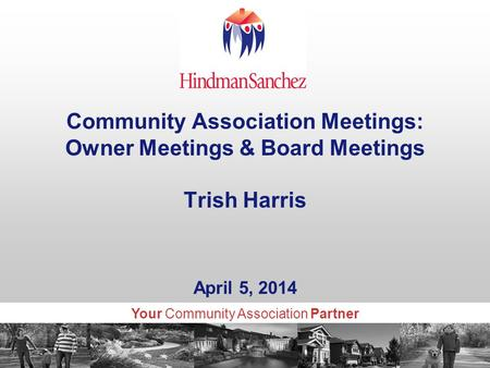 Your Community Association Partner Community Association Meetings: Owner Meetings & Board Meetings Trish Harris April 5, 2014.
