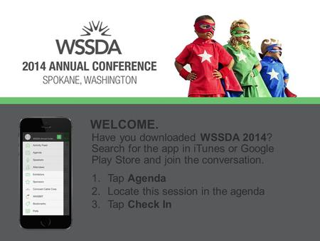 Have you downloaded WSSDA 2014? Search for the app in iTunes or Google Play Store and join the conversation. WELCOME. 1.Tap Agenda 2.Locate this session.