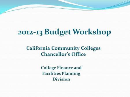 2012-13 Budget Workshop California Community Colleges Chancellor's Office College Finance and Facilities Planning Division.