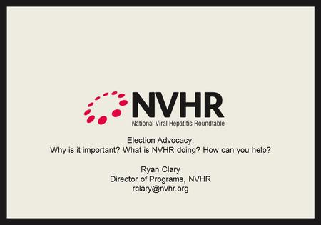 Election Advocacy: Why is it important? What is NVHR doing? How can you help? Ryan Clary Director of Programs, NVHR