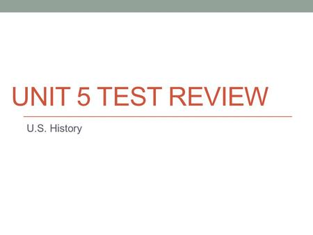UNIT 5 TEST REVIEW U.S. History. SSUSH 11 U.S. History.
