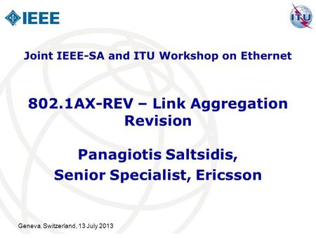 Geneva, Switzerland, 13 July 2013 802.1AX-REV – Link Aggregation Revision Panagiotis Saltsidis, Senior Specialist, Ericsson Joint IEEE-SA and ITU Workshop.