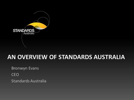 AN OVERVIEW OF STANDARDS AUSTRALIA Bronwyn Evans CEO Standards Australia.
