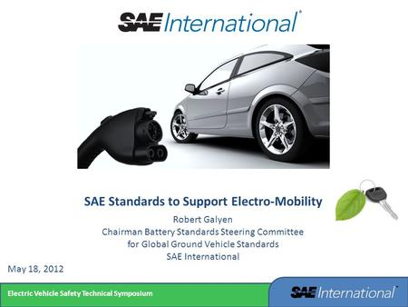 Electric Vehicle Safety Technical Symposium SAE Standards to Support Electro-Mobility Robert Galyen Chairman Battery Standards Steering Committee for Global.