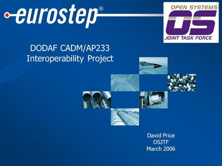 ® DODAF CADM/AP233 Interoperability Project David Price OSJTF March 2006.