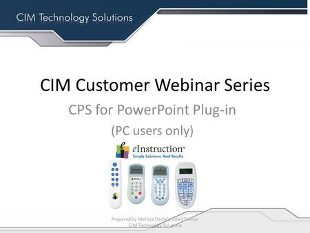 CIM Customer Webinar Series CPS for PowerPoint Plug-in (PC users only) Prepared by Melissa Daniels, Lead Trainer CIM Technology Solutions.