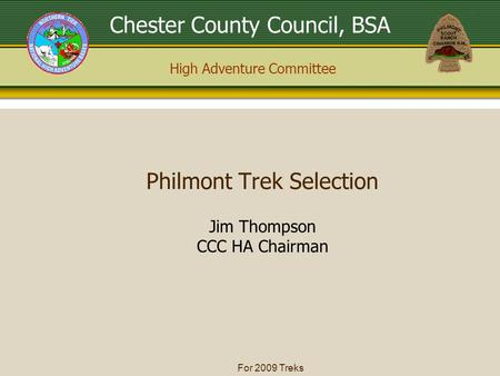 High Adventure Committee Chester County Council, BSA For 2009 Treks Jim Thompson CCC HA Chairman Philmont Trek Selection.