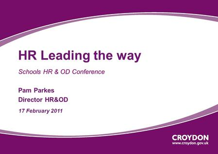 HR Leading the way Schools HR & OD Conference Pam Parkes Director HR&OD 17 February 2011.