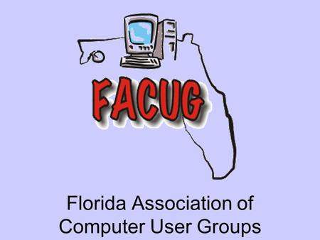 Florida Association of Computer User Groups. What is the FACUG FACUG Conference Spring 2005 FACUG is the leading regional association of its kind in the.