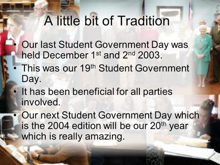 A little bit of Tradition Our last Student Government Day was held December 1 st and 2 nd 2003. This was our 19 th Student Government Day. It has been.