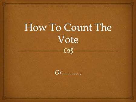 Or………..  How to Vote for The Count!  Eight Forms of Voting  Unanimous Consent  Voice Vote  Rising Vote  Show of Hands  Ballot  Roll Call  By.