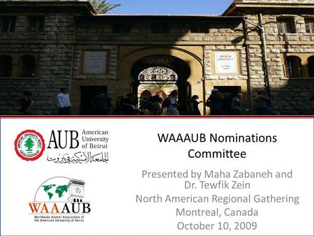 October 2009North American Regional Gathering - Montreal, Canada1 WAAAUB Nominations Committee Presented by Maha Zabaneh and Dr. Tewfik Zein North American.