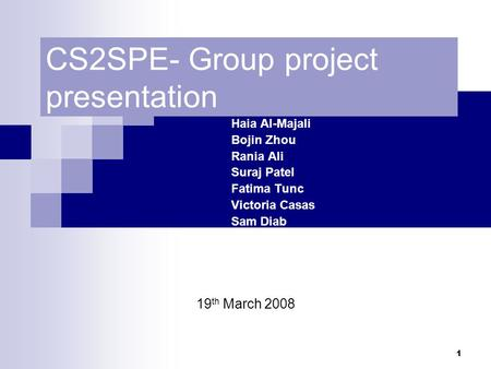 1 CS2SPE- Group project presentation Haia Al-Majali Bojin Zhou Rania Ali Suraj Patel Fatima Tunc Victoria Casas Sam Diab 19 th March 2008.