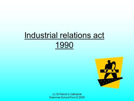 (c) St Patrick's Cathedral Grammar School Form 5 2005 Industrial relations act 1990.