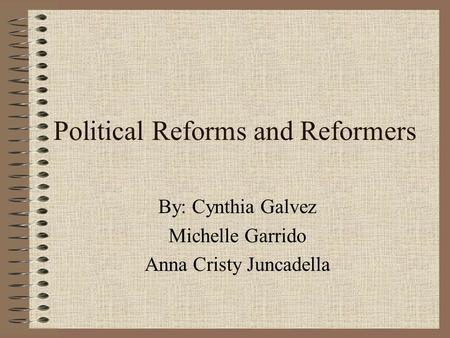 Political Reforms and Reformers By: Cynthia Galvez Michelle Garrido Anna Cristy Juncadella.