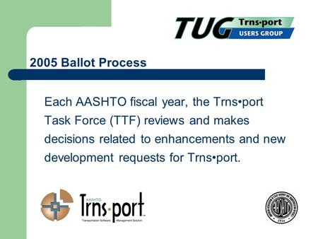 Each AASHTO fiscal year, the Trnsport Task Force (TTF) reviews and makes decisions related to enhancements and new development requests for Trnsport. 2005.