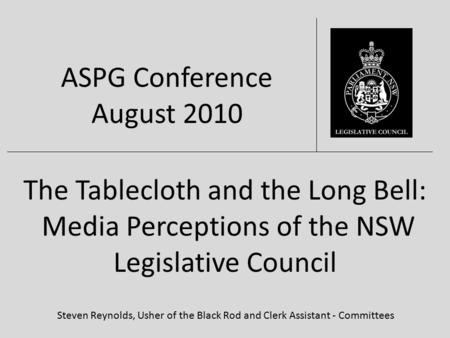The Tablecloth and the Long Bell: Media Perceptions of the NSW Legislative Council Steven Reynolds, Usher of the Black Rod and Clerk Assistant - Committees.