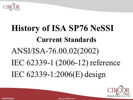 Complete, Modular, Ready Today www.circortech.comCONFIDENTIAL 1 History of ISA SP76 NeSSI Current Standards ANSI/ISA-76.00.02(2002) IEC 62339-1 (2006-12)