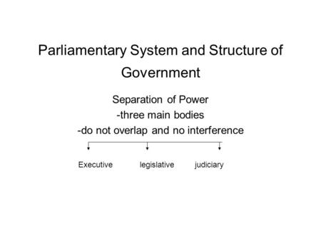 Parliamentary System and Structure of Government Separation of Power -three main bodies -do not overlap and no interference Executive legislative judiciary.