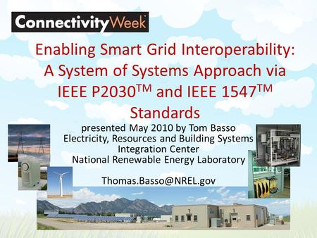 Enabling Smart Grid Interoperability: A System of Systems Approach via IEEE P2030 TM and IEEE 1547 TM Standards presented May 2010 by Tom Basso Electricity,