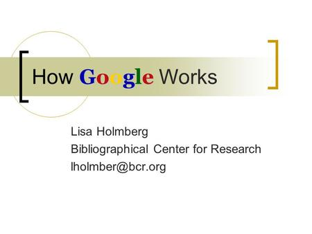 Google How Google Works Lisa Holmberg Bibliographical Center for Research