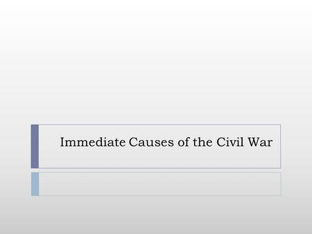 Immediate Causes of the Civil War. . Do Now: The Path to War Use the visual summary on pg. 372 to create a flow chart in your notes identifying the 3.