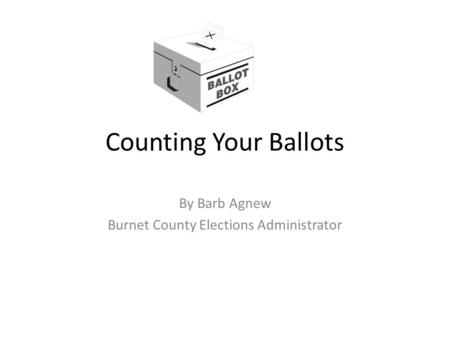 Counting Your Ballots By Barb Agnew Burnet County Elections Administrator.