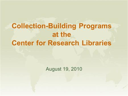 Collection-Building Programs at the Center for Research Libraries August 19, 2010.