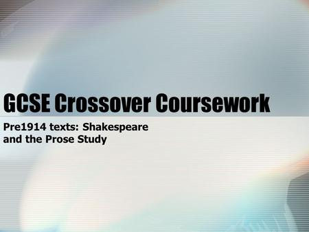 GCSE Crossover Coursework Pre1914 texts: Shakespeare and the Prose Study.