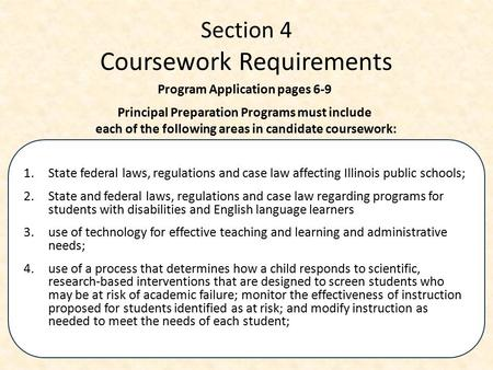 Section 4 Coursework Requirements 1.State federal laws, regulations and case law affecting Illinois public schools; 2. State and federal laws, regulations.