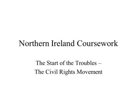Northern Ireland Coursework The Start of the Troubles – The Civil Rights Movement.