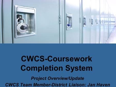 CWCS-Coursework Completion System Project Overview/Update CWCS Team Member-District Liaison: Jan Haven.