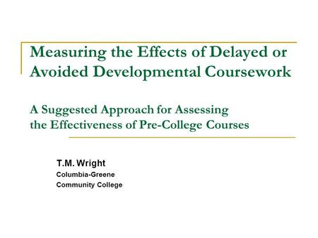 Measuring the Effects of Delayed or Avoided Developmental Coursework A Suggested Approach for Assessing the Effectiveness of Pre-College Courses T.M.