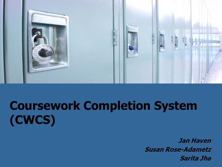 Coursework Completion System (CWCS) Jan Haven Susan Rose-Adametz Sarita Jha.