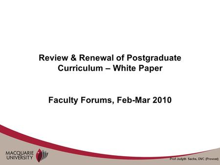 Prof Judyth Sachs, DVC (Provost) Review & Renewal of Postgraduate Curriculum – White Paper Faculty Forums, Feb-Mar 2010.