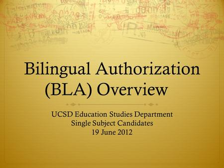 Bilingual Authorization (BLA) Overview UCSD Education Studies Department Single Subject Candidates 19 June 2012.