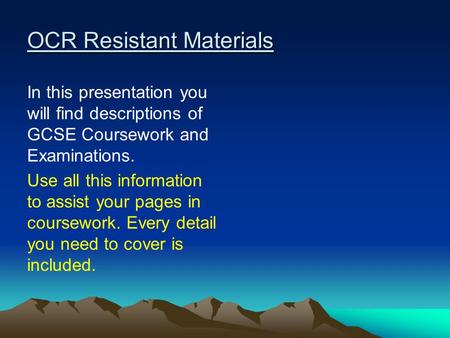 OCR Resistant Materials In this presentation you will find descriptions of GCSE Coursework and Examinations. Use all this information to assist your pages.