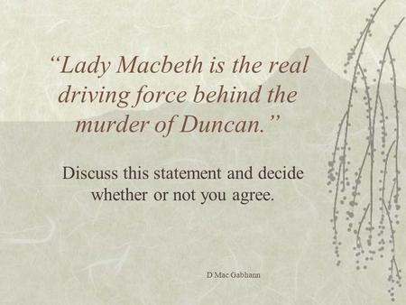 """Lady Macbeth is the real driving force behind the murder of Duncan."""