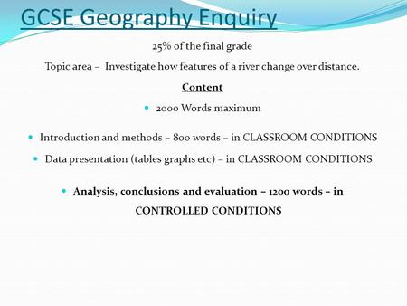 GCSE Geography Enquiry 25% of the final grade Topic area – Investigate how features of a river change over distance. Content 2000 Words maximum Introduction.