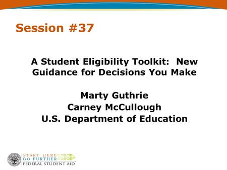 Session #37 A Student Eligibility Toolkit: New Guidance for Decisions You Make Marty Guthrie Carney McCullough U.S. Department of Education.