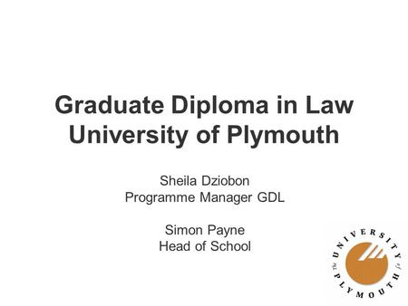 Graduate Diploma in Law University of Plymouth Sheila Dziobon Programme Manager GDL Simon Payne Head of School.