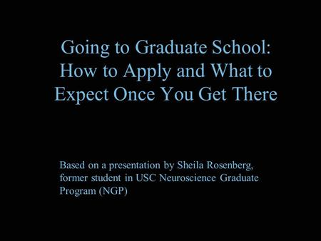 Going to Graduate School: How to Apply and What to Expect Once You Get There Based on a presentation by Sheila Rosenberg, former student in USC Neuroscience.
