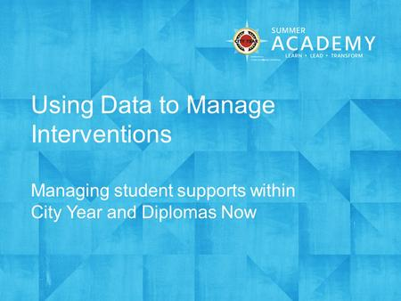 Using Data to Manage Interventions Managing student supports within City Year and Diplomas Now.